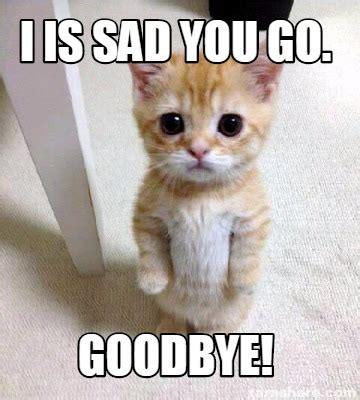 Goodbye Cat Meme - meme creator i is sad you go goodbye meme generator at memecreator org