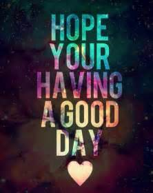 I Hope Your Having a Good Day Quotes