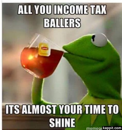 Income Tax Meme - all you income tax ballers its almost your time to shine