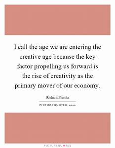 I call the age we are entering the creative age because ...