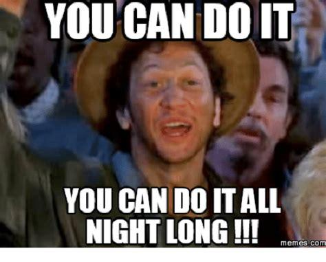You Can Do It Memes - you can doit you can do it all night long memes com you can do it meme on me me
