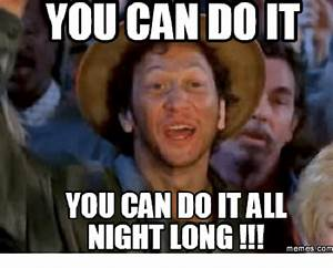 YOU CAN DOIT YOU CAN DO IT ALL NIGHT LONG!! Memes COM ...