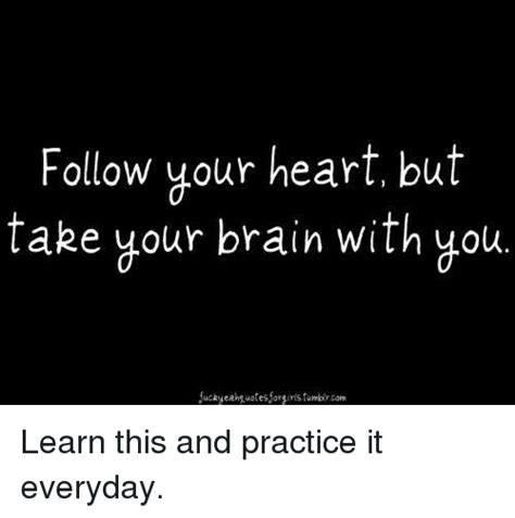 Follow Your Heart Meme - follow your heart but take your brain with you learn this and practice it everyday brains meme