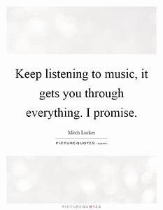 Keep listening to music, it gets you through everything. I ...