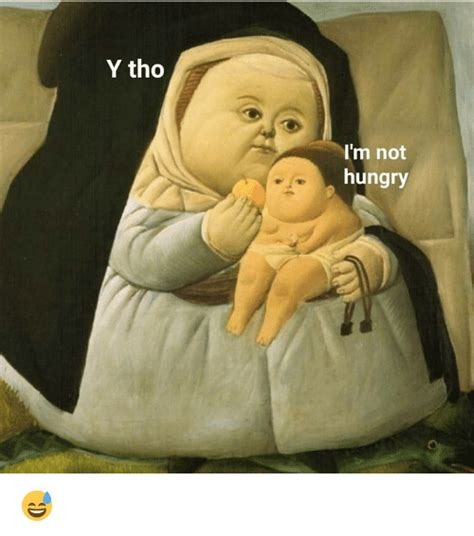 Y Tho Memes - y tho i m not hungry hungry meme on me me