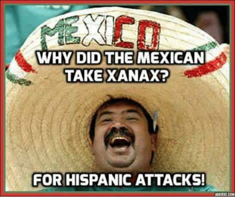 Why Did The Mexican Take Xanax? For Hispanicattacks!  Xanax Meme On Sizzle