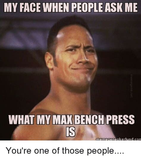 Bench Meme - my face when people ask me what my mak bench press mennegeneokerlundcom you re one of those