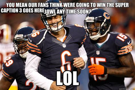 Funny Chicago Bears Memes - you mean our fans think were going to win the super bowl any time soon lol caption 3 goes here