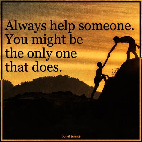 Someone Is There To Help You by Always Help Someone You Might Be The Only One That Does