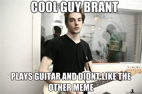 Cool Guy Meme - cool guy brant plays guitar and didnt like the other meme misc quickmeme