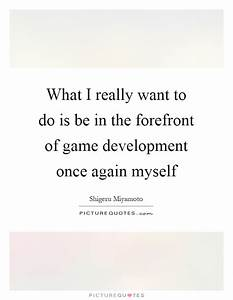 What I really want to do is be in the forefront of game ...