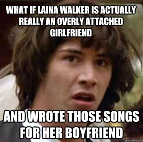 Laina Walker Meme - what if laina walker is actually really an overly attached girlfriend and wrote those songs for