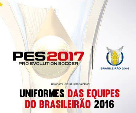 uniformes das equipes do ceonato brasileiro no pes 2017 mantos do futebol