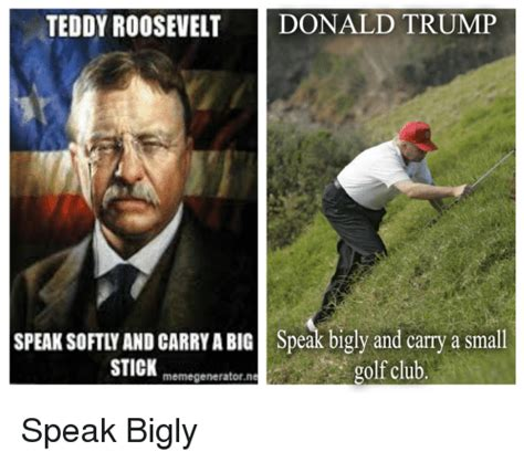 Teddy Roosevelt Memes - teddy roosevelt donald trump speak softly and carryabig speak bigly and carry a small stick