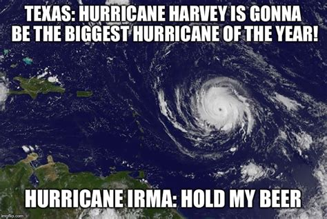 Hurricane Harvey Memes - irma hold my beer imgflip
