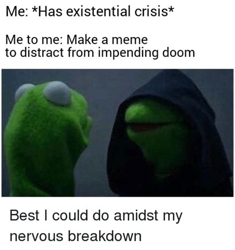 Existential Memes - me has existential crisis me to me make a meme to distract from impending doom best i could do