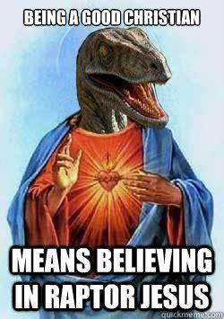 Mean Jesus Meme - being a good christian means believing in raptor jesus raptor jesus quickmeme