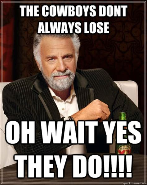 Cowboys Lose Meme - the cowboys dont always lose oh wait yes they do the most interesting man in the world