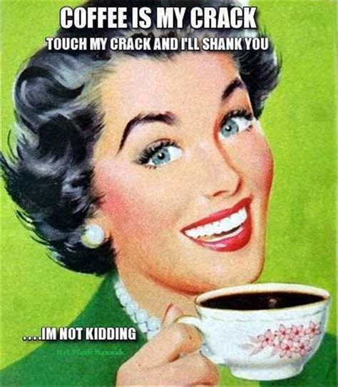Discover the magic of the internet at imgur, a community powered entertainment destination. Coffee Is My Crack Funny Vintage Meme Image