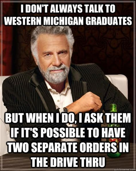 Funny Michigan Memes - i don t always talk to western michigan graduates but when i do i ask them if it s possible to