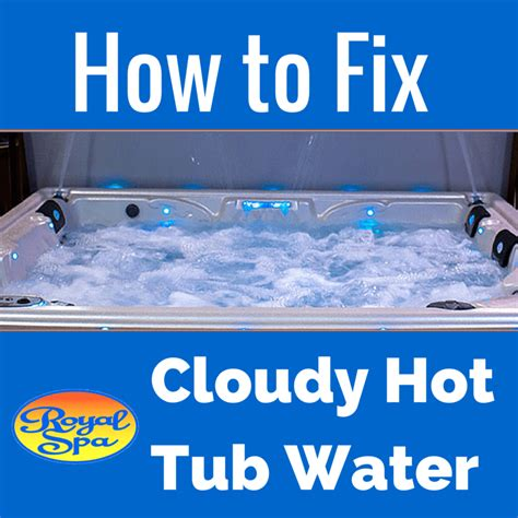 how to make tub water clear how to fix cloudy tub water royal spa