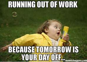 Running-out-of-work--Because-tomorrow-is-your-day-off-meme-39971.jpg