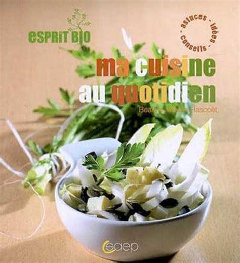 cuisine au quotidien esprit bio ma cuisine au quotidien du bio pour tous