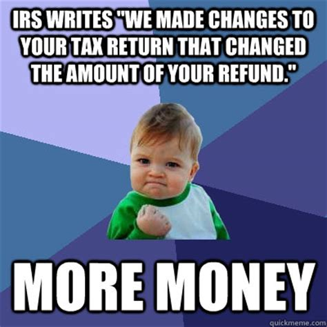 Tax Return Meme - irs writes quot we made changes to your tax return that changed the amount of your refund quot more