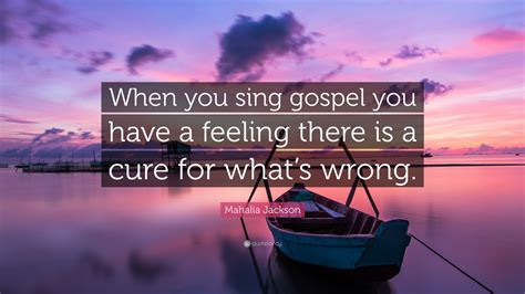 "The list of popular mahalia jackson quotes. Mahalia Jackson Quote: ""When you sing gospel you have a feeling there is a cure for what's wrong ..."