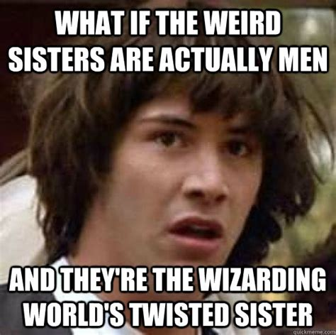 Twisted Memes - what if the weird sisters are actually men and they re the wizarding world s twisted sister