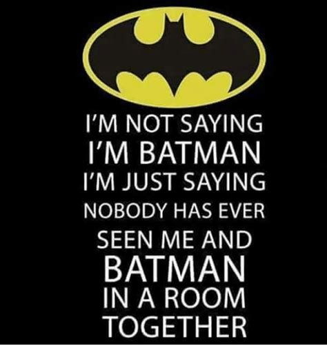 Just Saying Meme - i m not saying i m batman i m just saying nobody has ever seen me and batman in a room together