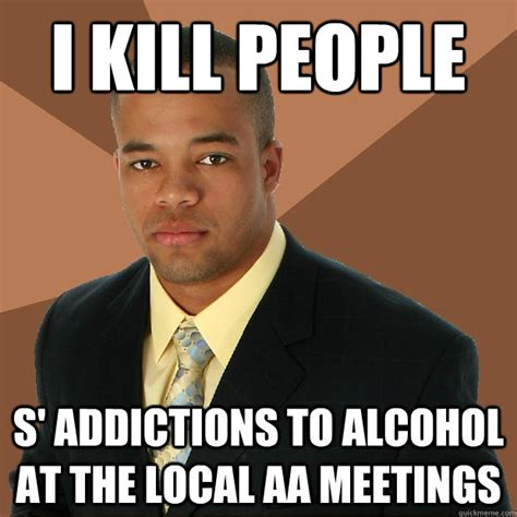 Local Memes - i kill people s addictions to alcohol at the local aa meetings successful black man quickmeme