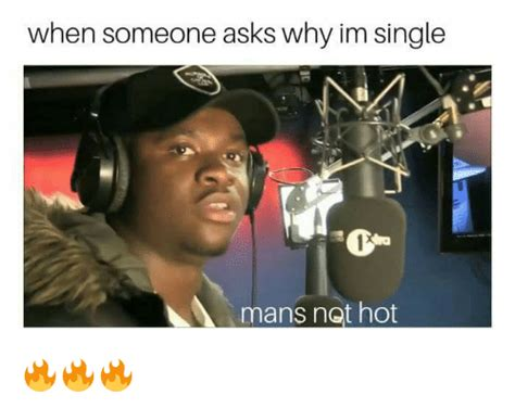 Mans Not Hot Memes - when someone asks why im single 1an mans not hot dank meme on me me