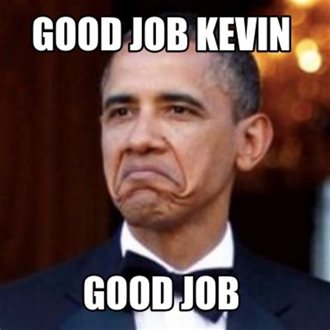 Meme Kevin - meme creator good job kevin good job meme generator at memecreator org