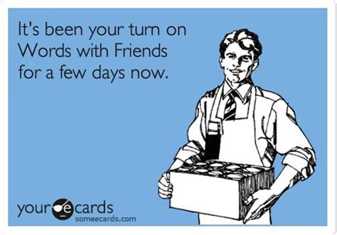 Your Ecards Memes - it s been your turn on words with friends for a few days now reminders ecard someecards com