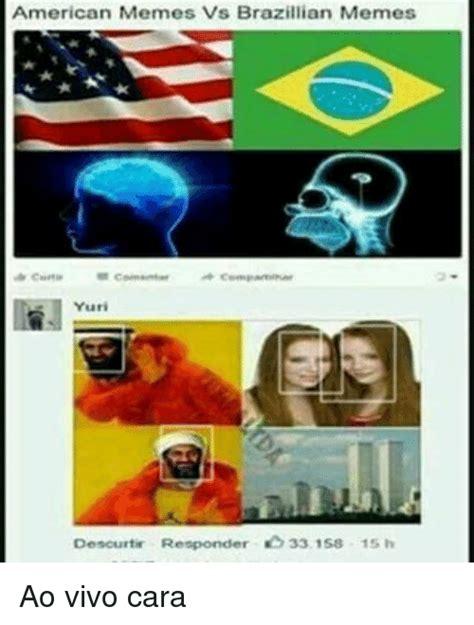 Brazilian Memes - american memes vs brazillian memes yuri descurtir responder 33158 15 h ao vivo cara meme on sizzle