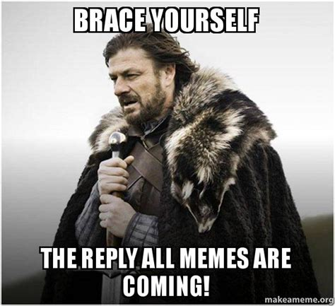 Reply All Meme - brace yourself the reply all memes are coming brace yourself game of thrones meme make a meme