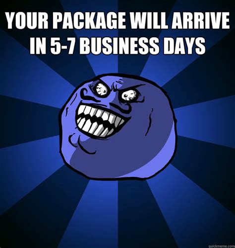 when your package arrives by your package will arrive in 5 7 business days misc quickmeme