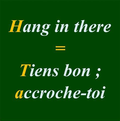 Hang in there = Tiens bon ; accroche-toi Tiens --> Tenir ...
