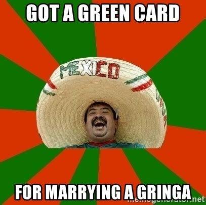 Green Card Meme - got a green card for marrying a gringa successful mexican meme generator