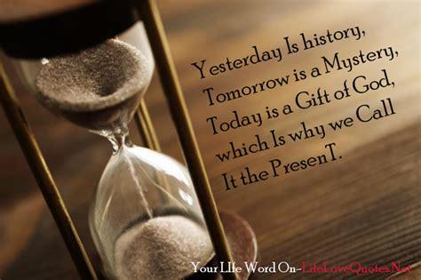 yesterday  history tomorrow   mystery today