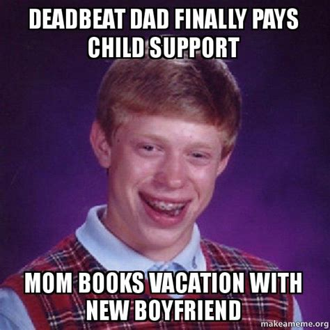 Deadbeat Dad Memes - deadbeat dad finally pays child support mom books vacation with new boyfriend bad luck brian