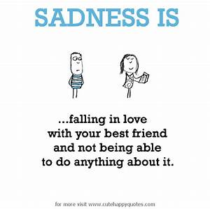 Sadness is, falling in love with your best friend and not ...