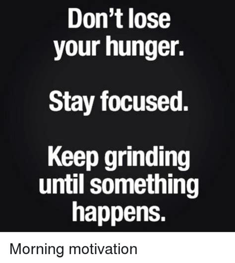 Grinding Meme - don t lose your hunger stay focused keep grinding until something happens morning motivation