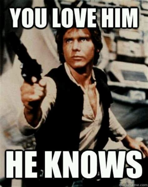 Han Solo Memes - han solo you love him he knows indy han harrison pinterest boys chang e 3 and he