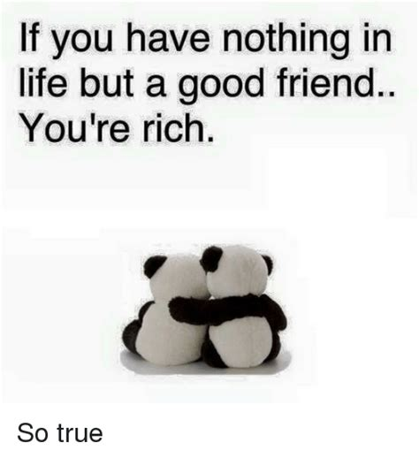 Good Friends Meme - if you have nothing in life but a good friend you re rich so true friends meme on sizzle