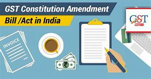 GST Amendment Bill - GST Constitutional Act, 2016 in India