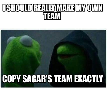 Create My Own Memes - meme creator i should really make my own team copy sagar s team exactly meme generator at