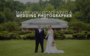 maybe you don39t need a wedding photographer the whole With need a wedding photographer