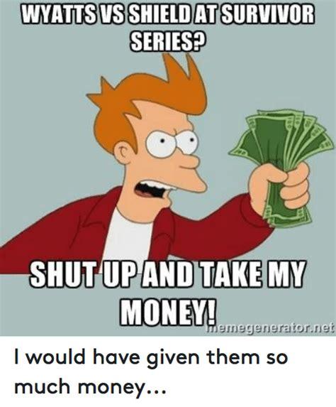 Shut Up And Take My Money Meme Generator - 25 best memes about survivor series survivor series memes